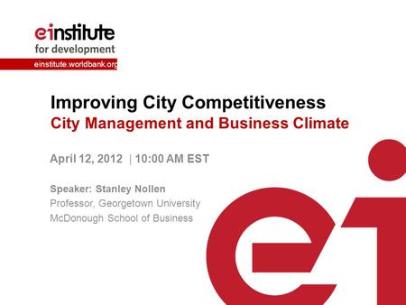 Einstitute.worldbank.org Improving City Competitiveness City Management and Business Climate April 12, 2012 | 10:00 AM EST Speaker: Stanley Nollen Professor,