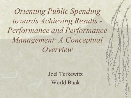 Orienting Public Spending towards Achieving Results - Performance and Performance Management: A Conceptual Overview Joel Turkewitz World Bank.