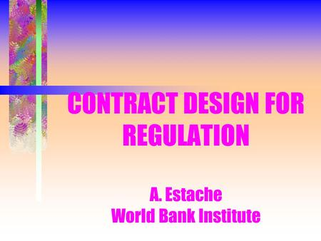 CONTRACT DESIGN FOR REGULATION A. Estache World Bank Institute.