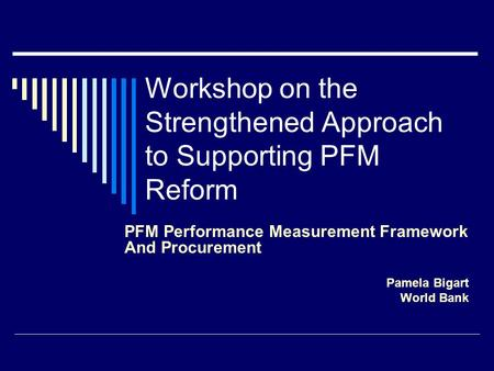 Workshop on the Strengthened Approach to Supporting PFM Reform PFM Performance Measurement Framework And Procurement Pamela Bigart World Bank.