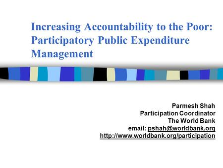 Increasing Accountability to the Poor: Participatory Public Expenditure Management Parmesh Shah Participation Coordinator The World Bank email: pshah@worldbank.org.