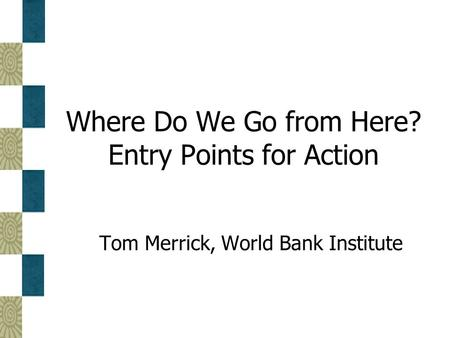 Where Do We Go from Here? Entry Points for Action Tom Merrick, World Bank Institute.