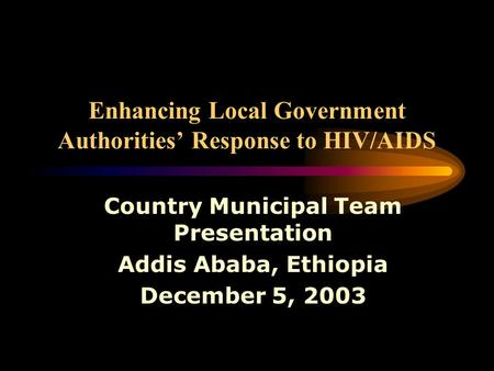 Enhancing Local Government Authorities' Response to HIV/AIDS Country Municipal Team Presentation Addis Ababa, Ethiopia December 5, 2003.
