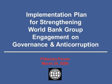 Slide 1 Implementation Plan for Strengthening World Bank Group Engagement on Governance & Anticorruption Fiduciary Forum March 24, 2008.