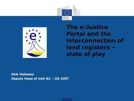 The e-Justice Portal and the interconnection of land registers – state of play Dick Heimans Deputy Head of Unit B2 – DG JUST.