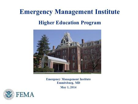Emergency Management Institute Higher Education Program Emergency Management Institute Emmitsburg, MD May 1, 2014.
