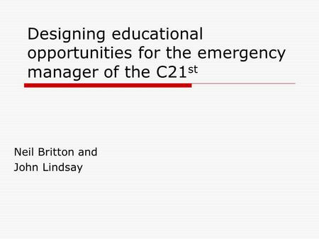 Designing educational opportunities for the emergency manager of the C21 st Neil Britton and John Lindsay.