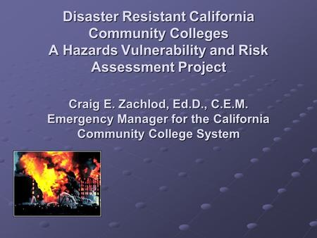 Disaster Resistant California Community Colleges A Hazards Vulnerability and Risk Assessment Project Craig E. Zachlod, Ed.D., C.E.M. Emergency Manager.