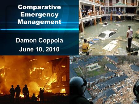 Comparative Emergency Management Damon Coppola June 10, 2010.