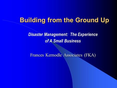 Building from the Ground Up Disaster Management: The Experience of A Small Business Frances Kernodle Associates (FKA)