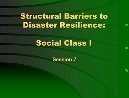 Structural Barriers to Disaster Resilience: Social Class I Session 7.