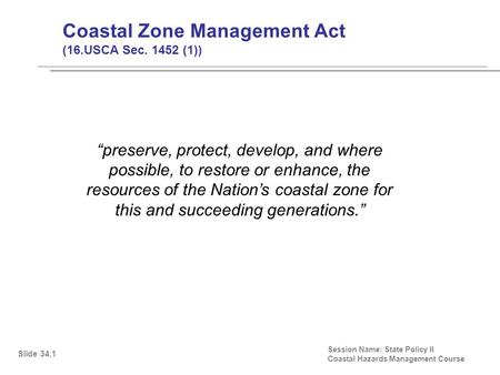 "Coastal Zone Management Act (16.USCA Sec. 1452 (1)) Session Name: State Policy II Coastal Hazards Management Course ""preserve, protect, develop, and where."