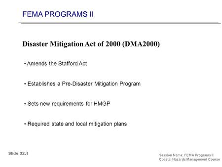 FEMA PROGRAMS II Session Name: FEMA Programs II Coastal Hazards Management Course Amends the Stafford Act Establishes a Pre-Disaster Mitigation Program.