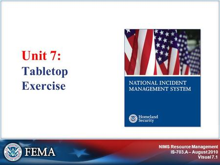 NIMS Resource Management IS-703.A – August 2010 Visual 7.1 Unit 7: Tabletop Exercise.