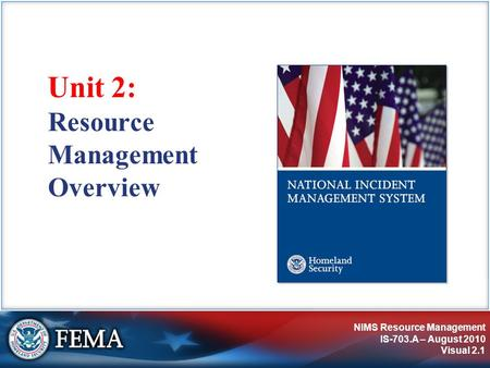 NIMS Resource Management IS-703.A – August 2010 Visual 2.1 Unit 2: Resource Management Overview.