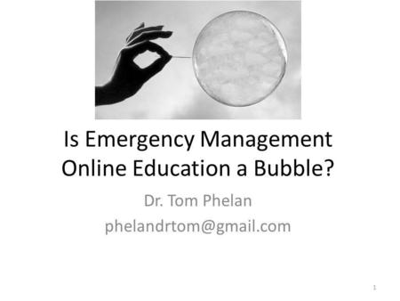 Is Emergency Management Online Education a Bubble? Dr. Tom Phelan 1.