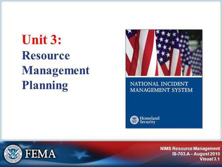 NIMS Resource Management IS-703.A – August 2010 Visual 3.1 Resource Management Planning Unit 3: