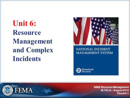 NIMS Resource Management IS-703.A – August 2010 Visual 6.1 Unit 6: Resource Management and Complex Incidents.