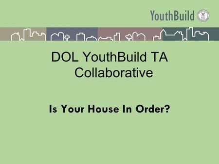 DOL YouthBuild TA Collaborative Is Your House In Order?