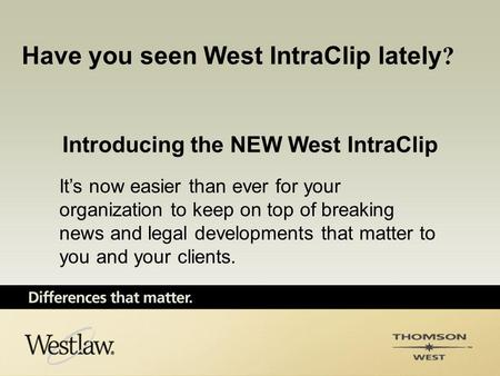 Introducing the NEW West IntraClip It's now easier than ever for your organization to keep on top of breaking news and legal developments that matter to.