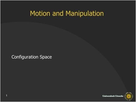 1 Motion and Manipulation Configuration Space. Outline Motion Planning Configuration Space and Free Space Free Space Structure and Complexity.