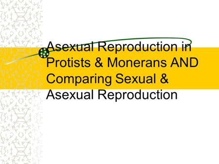 GOAL To compare sexual and asexual reproduction in animals, protists and monerans.