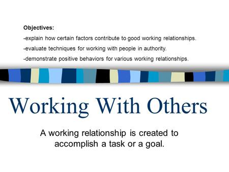 Working With Others A working relationship is created to accomplish a task or a goal. Objectives: -explain how certain factors contribute to good working.