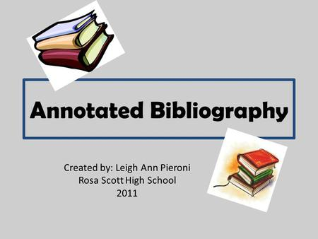Annotated Bibliography Created by: Leigh Ann Pieroni Rosa Scott High School 2011.