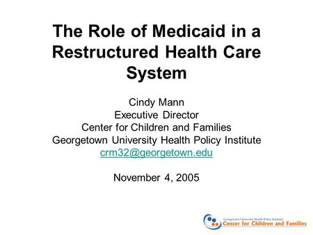 The Role of Medicaid in a Restructured Health Care System Cindy Mann Executive Director Center for Children and Families Georgetown University Health Policy.