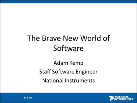 The Brave New World of Software Adam Kemp Staff Software Engineer National Instruments.