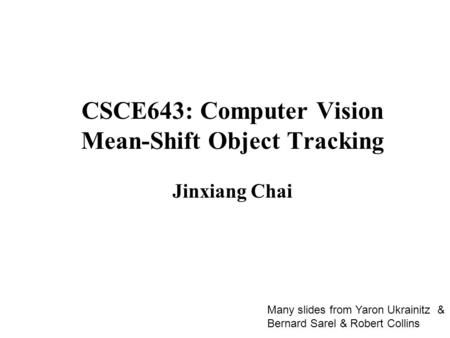 CSCE643: Computer Vision Mean-Shift Object Tracking Jinxiang Chai Many slides from Yaron Ukrainitz & Bernard Sarel & Robert Collins.