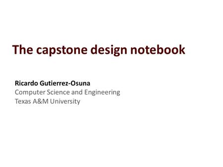 "Ricardo Gutierrez-Osuna | What is a design notebook? Think of the notebook as your ""think pad"" – The notebook helps you Recall ideas you developed."