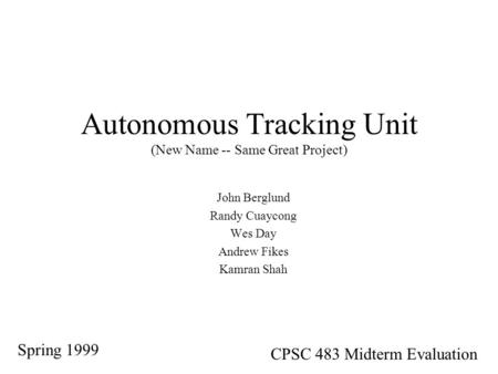 Autonomous Tracking Unit (New Name -- Same Great Project) John Berglund Randy Cuaycong Wes Day Andrew Fikes Kamran Shah Spring 1999 CPSC 483 Midterm Evaluation.