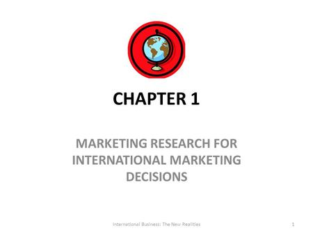 CHAPTER 1 MARKETING RESEARCH FOR INTERNATIONAL MARKETING DECISIONS International Business: The New Realities1.