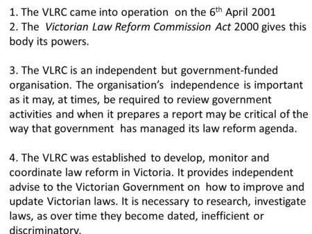 1.The VLRC came into operation on the 6 th April 2001 2. The Victorian Law Reform Commission Act 2000 gives this body its powers. 3. The VLRC is an independent.
