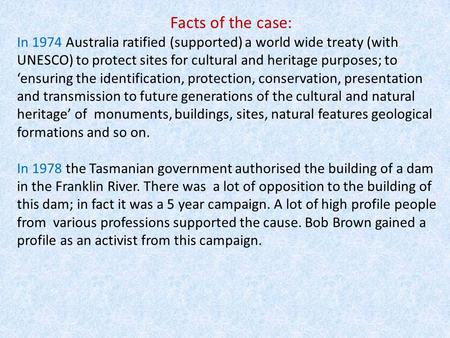 Facts of the case: In 1974 Australia ratified (supported) a world wide treaty (with UNESCO) to protect sites for cultural and heritage purposes; to 'ensuring.