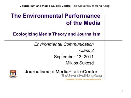 Journalism and Media Studies Centre, The University of Hong Kong 1 The Environmental Performance of the Media Ecologizing Media Theory and Journalism Environmental.