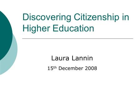 Discovering Citizenship in Higher Education Laura Lannin 15 th December 2008.