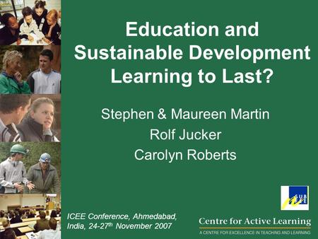 Education and Sustainable Development Learning to Last? Stephen & Maureen Martin Rolf Jucker Carolyn Roberts ICEE Conference, Ahmedabad, India, 24-27.