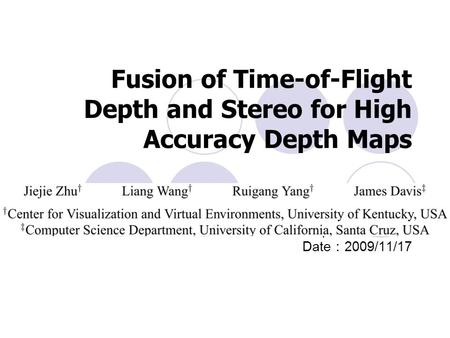 Fusion of Time-of-Flight Depth and Stereo for High Accuracy Depth Maps Reporter :鄒嘉恆 Date : 2009/11/17.