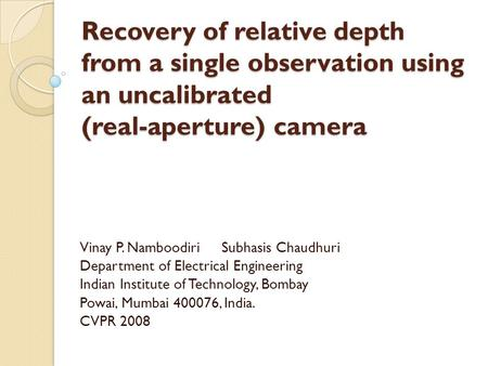 Recovery of relative depth from a single observation using an uncalibrated (real-aperture) camera Vinay P. Namboodiri Subhasis Chaudhuri Department of.