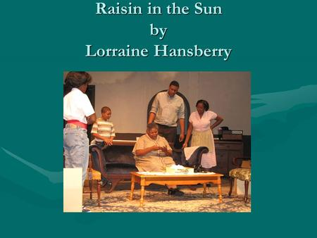 Raisin in the Sun by Lorraine Hansberry. A. Introduction 1.Lorraine Hansberry was inspired by Arthur Miller's Death of a Salesman—she wanted to show the.