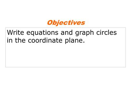 Objectives Write equations and graph circles in the coordinate plane.