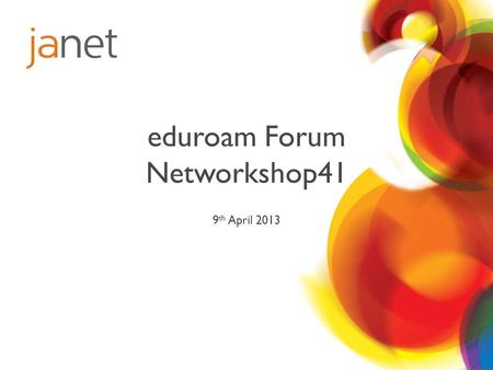 Eduroam Forum Networkshop41 9 th April 2013. Welcome Edward Wincott eduroam Service Manager