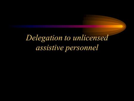 Delegation to unlicensed assistive personnel. Delegation Guidelines The Nurse Practice Act establishes the standard that each licensed nurse is accountable.