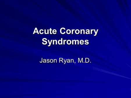 Acute Coronary Syndromes Jason Ryan, M.D.. Acute Coronary Syndromes Unstable Angina + Non-ST-Elevation MI + ST-Elevation MI Acute Coronary Syndromes (ACS)