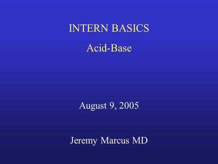 INTERN BASICS Acid-Base August 9, 2005 Jeremy Marcus MD.