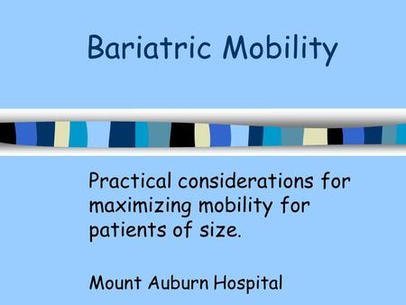 Bariatric Mobility Practical considerations for maximizing mobility for patients of size. Mount Auburn Hospital.