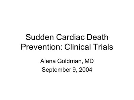 Sudden Cardiac Death Prevention: Clinical Trials Alena Goldman, MD September 9, 2004.