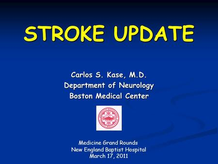 STROKE UPDATE Carlos S. Kase, M.D. Department of Neurology Boston Medical Center Medicine Grand Rounds New England Baptist Hospital March 17, 2011.